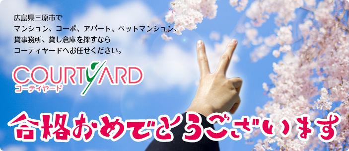 合格おめでとうございます!広島県三原市で マンション、コーポ、アパート、ペットマンション、 貸事務所、貸し倉庫を探すなら コーティヤードへお任せください。